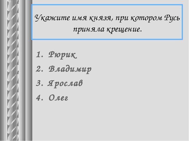 Укажите имя князя, при котором Русь приняла крещение. Рюрик Владимир Ярослав...