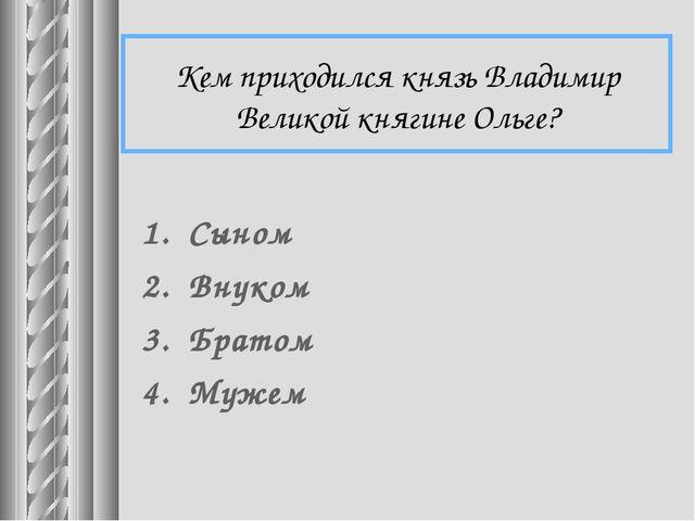 Кем приходился князь Владимир Великой княгине Ольге? Сыном Внуком Братом Мужем