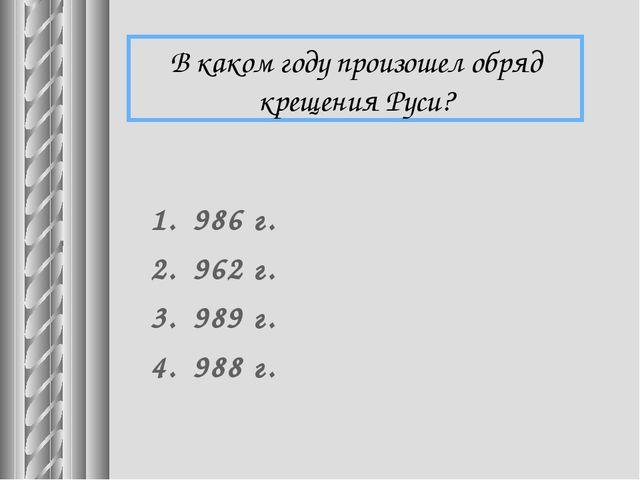 В каком году произошел обряд крещения Руси? 986 г. 962 г. 989 г. 988 г.