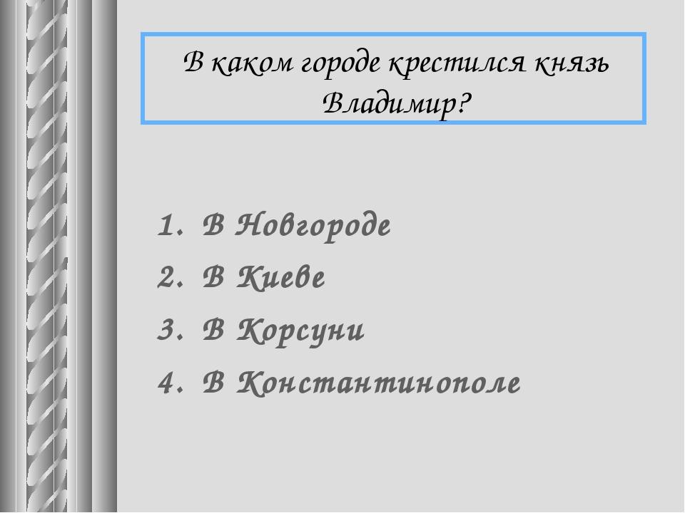 В каком городе крестился князь Владимир? В Новгороде В Киеве В Корсуни В Конс...