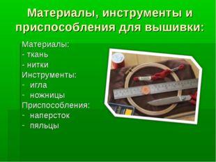 Материалы, инструменты и приспособления для вышивки: Материалы: - ткань - нит