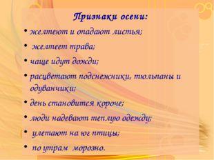 Признаки осени: желтеют и опадают листья; желтеет трава; чаще идут дожди; рас