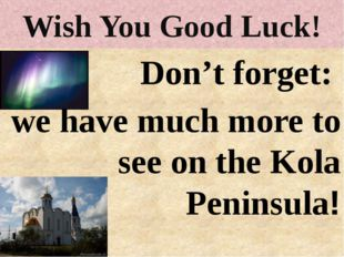 Wish You Good Luck! Don't forget: we have much more to see on the Kola Penins