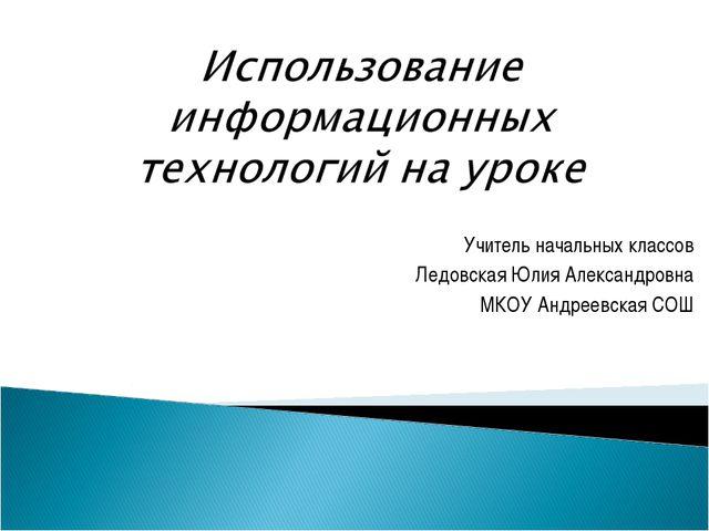 Учитель начальных классов Ледовская Юлия Александровна МКОУ Андреевская СОШ
