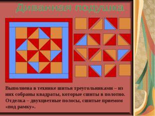 Выполнена в технике шитья треугольниками – из них собраны квадраты, которые с