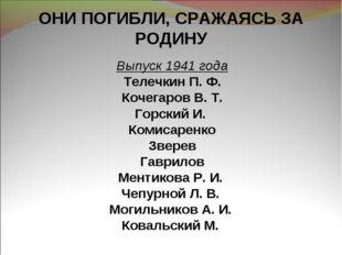 ОНИ ПОГИБЛИ, СРАЖАЯСЬ ЗА РОДИНУ Выпуск 1941 года Телечкин П. Ф. Кочегаров В.