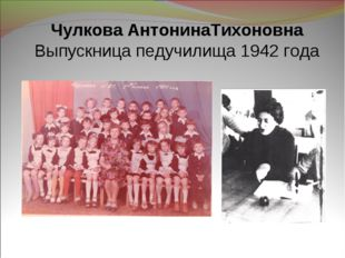 Чулкова АнтонинаТихоновна Выпускница педучилища 1942 года