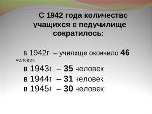 С 1942 года количество учащихся в педучилище сократилось: в 1942г – училище о