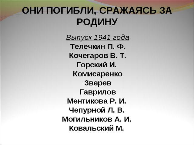 ОНИ ПОГИБЛИ, СРАЖАЯСЬ ЗА РОДИНУ Выпуск 1941 года Телечкин П. Ф. Кочегаров В....