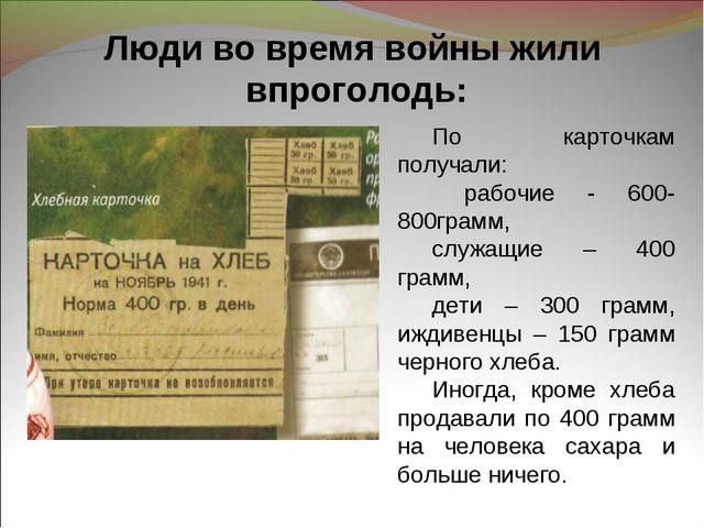 Люди во время войны жили впроголодь: По карточкам получали: рабочие - 600-800...