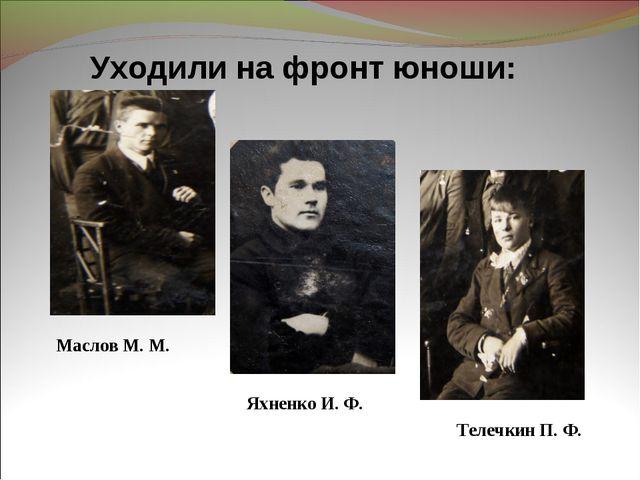 Уходили на фронт юноши: Телечкин П. Ф. Маслов М. М. Яхненко И. Ф.