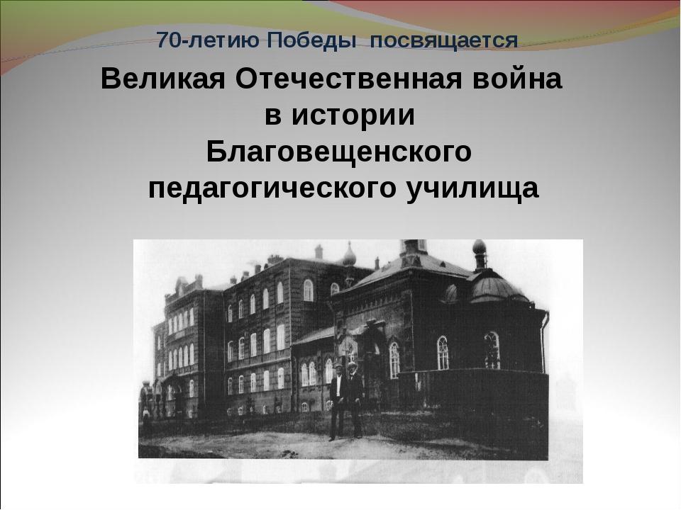 Великая Отечественная война в истории Благовещенского педагогического училищ...