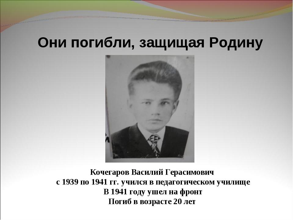 Они погибли, защищая Родину Кочегаров Василий Герасимович с 1939 по 1941 гг....