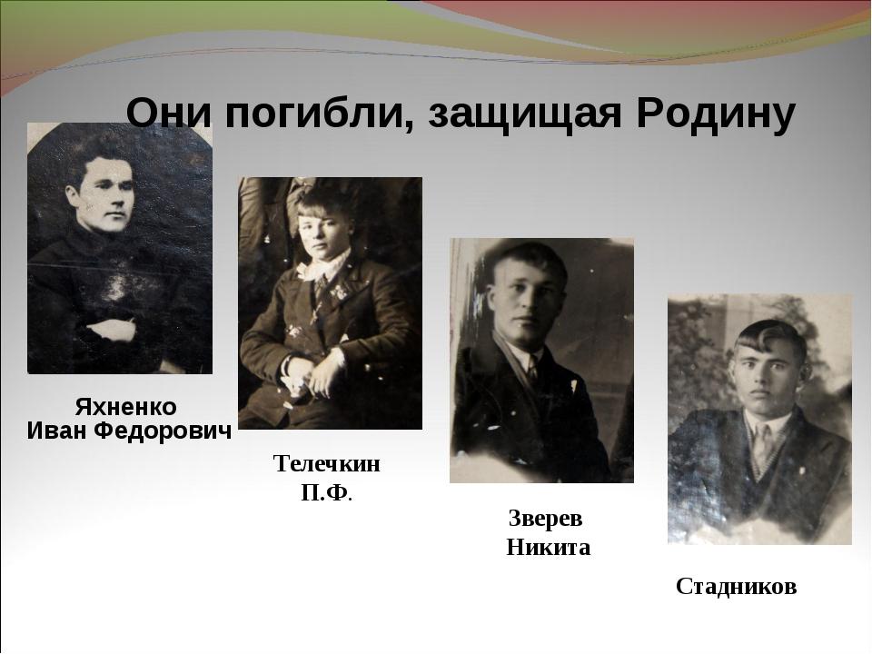 Они погибли, защищая Родину Яхненко Иван Федорович Телечкин П.Ф. Зверев Никит...