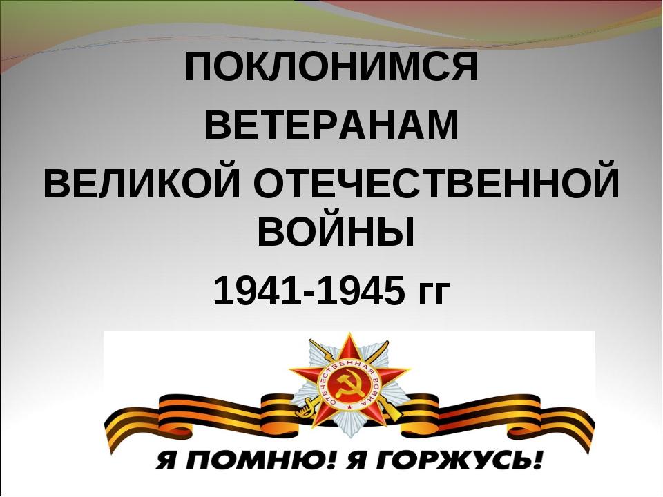 ПОКЛОНИМСЯ ВЕТЕРАНАМ ВЕЛИКОЙ ОТЕЧЕСТВЕННОЙ ВОЙНЫ 1941-1945 гг
