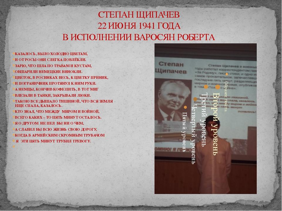 СТЕПАН ЩИПАЧЕВ 22 ИЮНЯ 1941 ГОДА В ИСПОЛНЕНИИ ВАРОСЯН РОБЕРТА КАЗАЛОСЬ, БЫЛО...