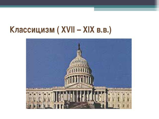 Классицизм ( XVII – XIX в.в.)