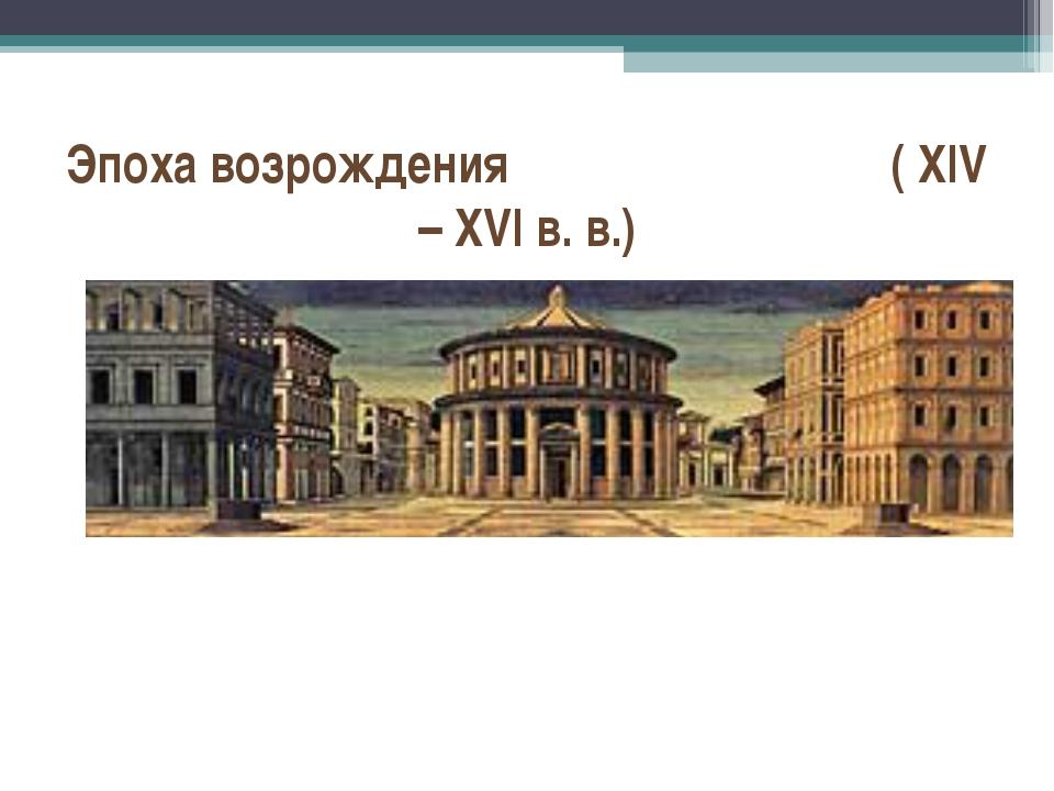 Эпоха возрождения ( XIV – XVI в. в.)