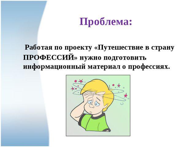 Проблема: Работая по проекту «Путешествие в страну ПРОФЕССИЙ» нужно подготов...