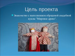 """Цель проекта Знакомство с выполнением обрядовой свадебной куклы """"Мировое древ"""