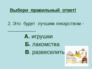 2. Это будет лучшим лекарством - ___________ А. игрушки Б. лакомства В. разве