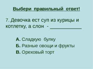 Выбери правильный ответ! 7. Девочка ест суп из курицы и котлетку, а слон - __