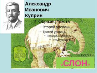 «СЛОН» Александр Иванович Куприн Презентация к открытому уроку литер. чтения.