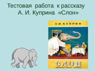 Тестовая работа к рассказу А. И. Куприна «Слон» Презентация к открытому уроку