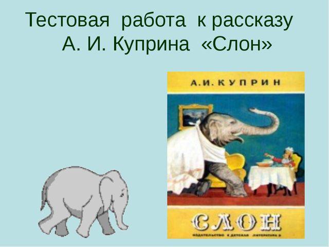 Тестовая работа к рассказу А. И. Куприна «Слон» Презентация к открытому уроку...