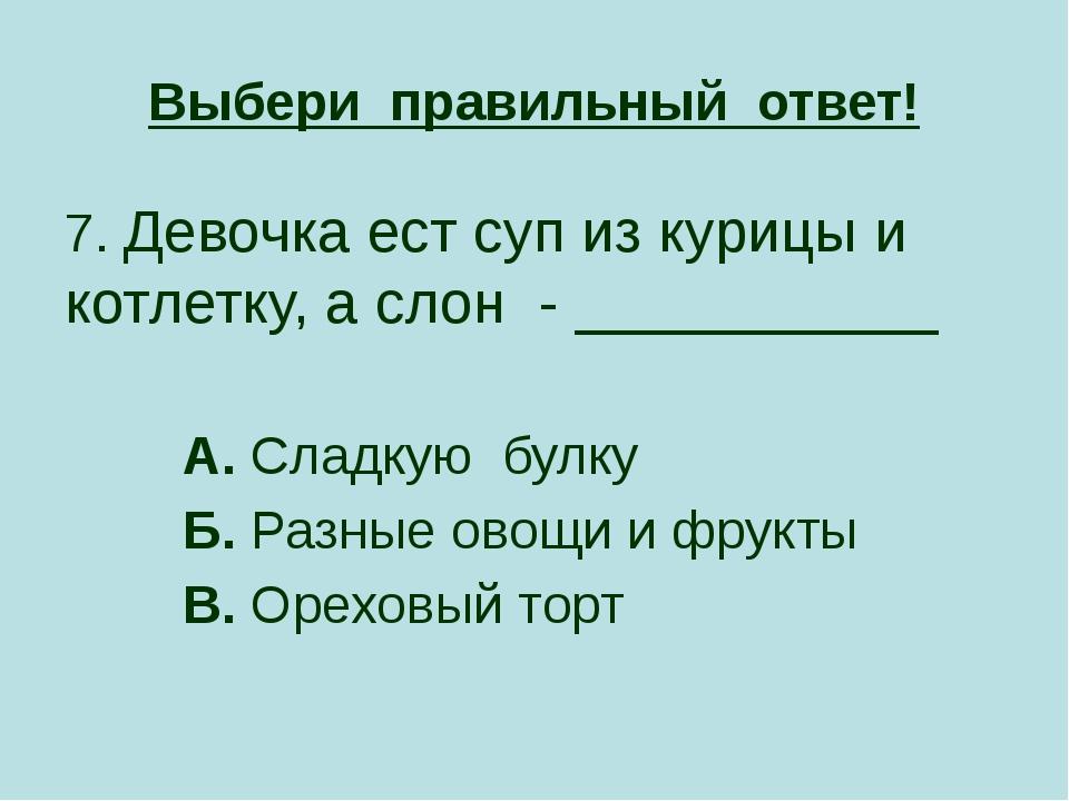 Выбери правильный ответ! 7. Девочка ест суп из курицы и котлетку, а слон - __...