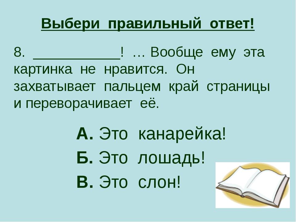 Выбери правильный ответ! 8. ___________! … Вообще ему эта картинка не нравитс...