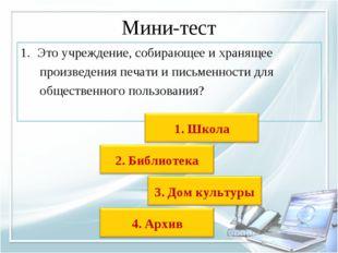 Мини-тест Это учреждение, собирающее и хранящее произведенияпечати иписьме