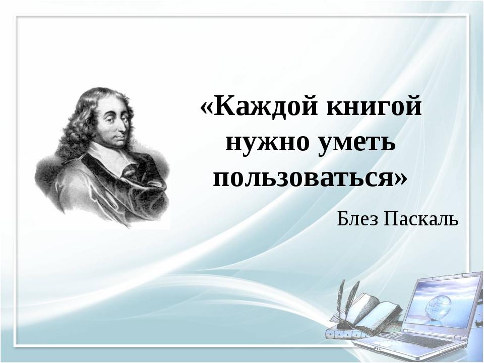 «Каждой книгой нужно уметь пользоваться» Блез Паскаль