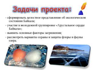 - сформировать целостное представление об экологическом состоянии Байкала; -