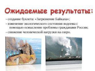- создание буклета: «Загрязнение Байкала»; - изменение экологического состоян