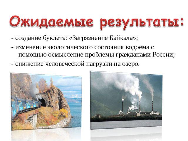 - создание буклета: «Загрязнение Байкала»; - изменение экологического состоян...