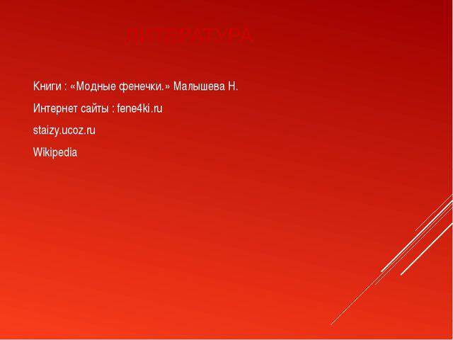 ЛИТЕРАТУРА Книги : «Модные фенечки.» Малышева Н. Интернет сайты : fene4ki.ru...