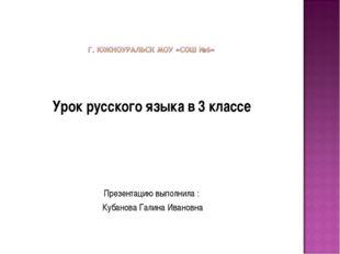 Урок русского языка в 3 классе Презентацию выполнила : Кубанова Галина Ивано