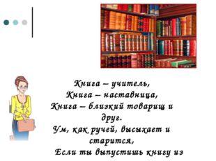 Книга – учитель, Книга – наставница, Книга – близкий товарищ и друг. Ум, как