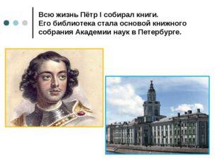 Всю жизнь Пётр I собирал книги. Его библиотека стала основой книжного собрани