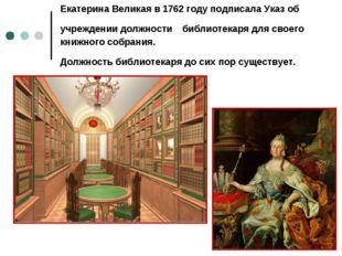 Екатерина Великая в 1762 году подписала Указ об учреждении должности библиоте