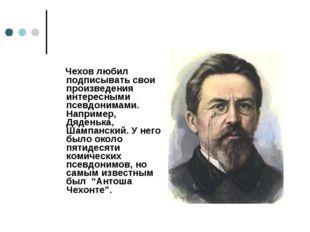 Чехов любил подписывать свои произведения интересными псевдонимами. Например