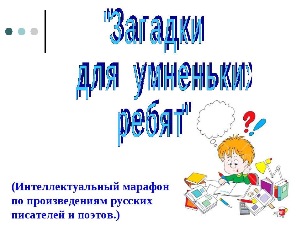 (Интеллектуальный марафон по произведениям русских писателей и поэтов.)