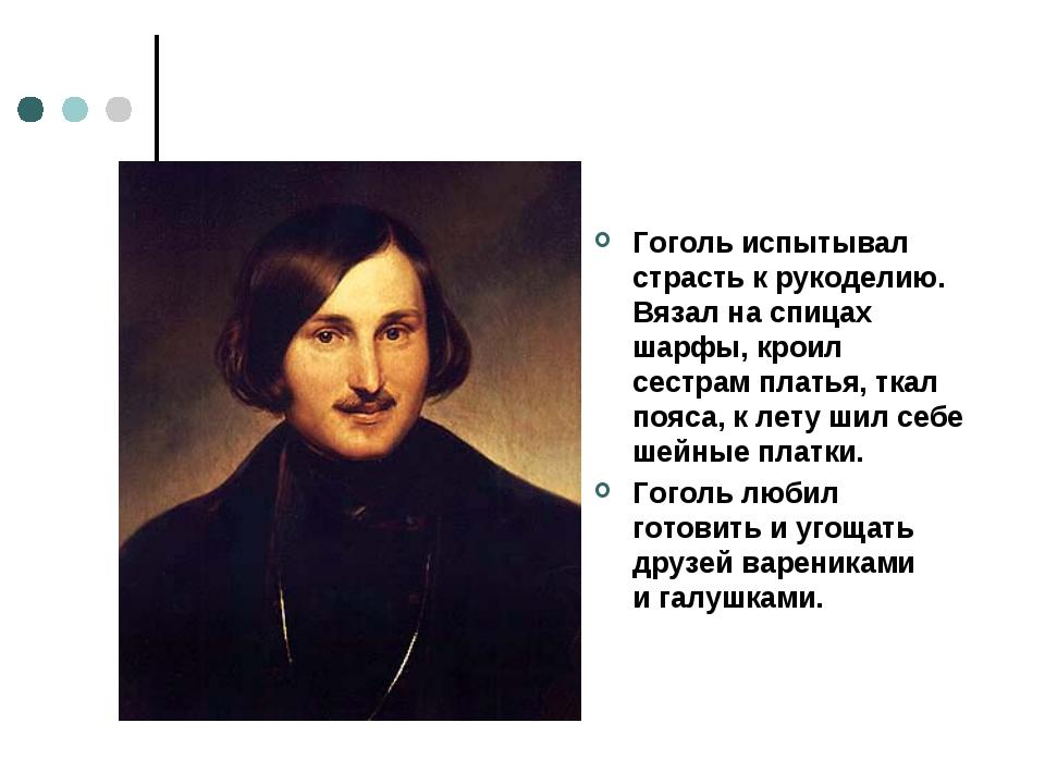 Гоголь испытывал страсть крукоделию. Вязал наспицах шарфы, кроил сестрам пл...