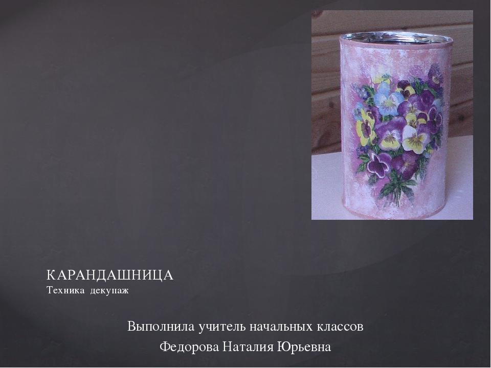 Выполнила учитель начальных классов Федорова Наталия Юрьевна КАРАНДАШНИЦА Тех...