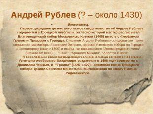 Андрей Рублев(? – около 1430) Иконописец. Первое дошедшее до нас лето