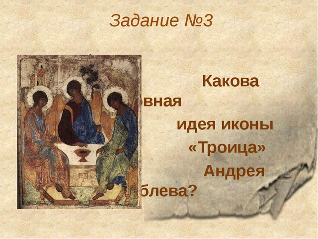 Задание №3 Какова основная идея иконы «Троица» Андрея Рублева?