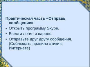 Практическая часть «Отправь сообщение» Открыть программу Skype. Ввести логин
