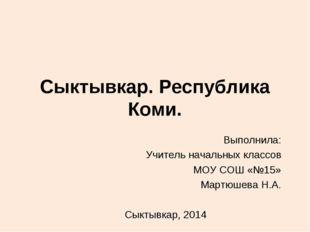 Сыктывкар. Республика Коми. Выполнила: Учитель начальных классов МОУ СОШ «№15