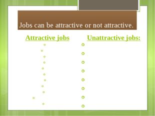 Jobs can be attractive or not attractive. Attractive jobs Creative, challengi